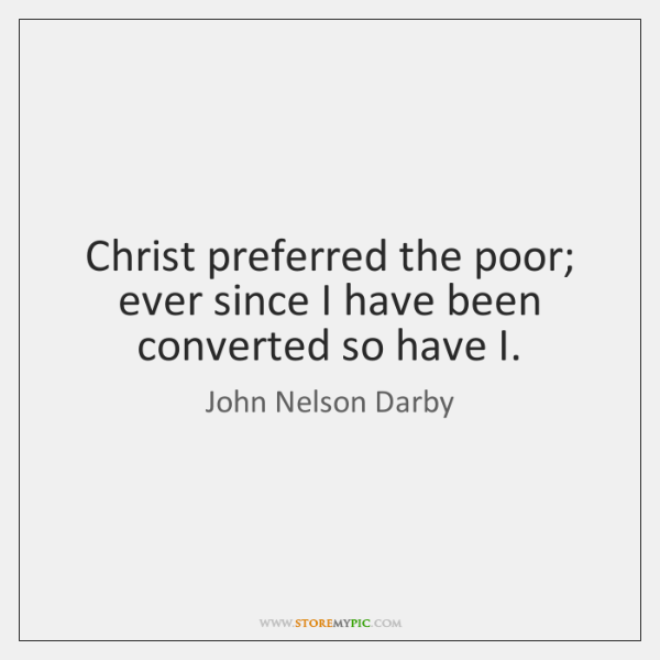 Christ preferred the poor; ever since I have been converted so have ...