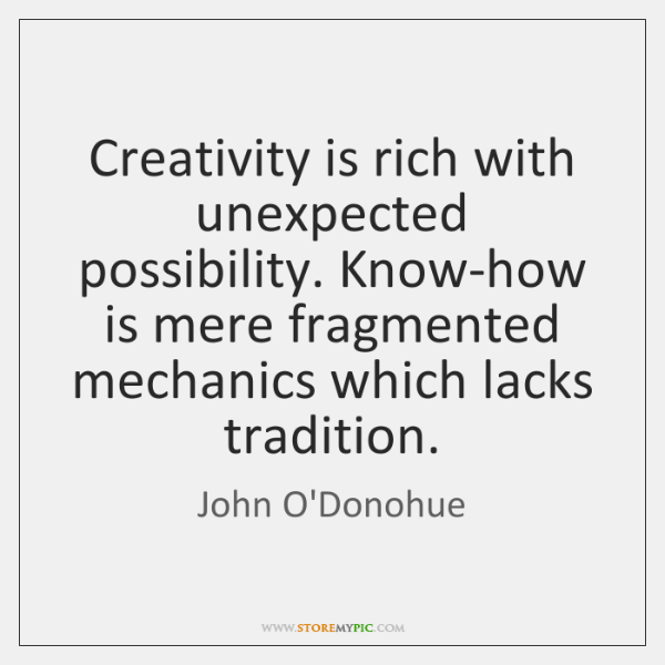 Creativity is rich with unexpected possibility. Know-how is mere fragmented mechanics which ...