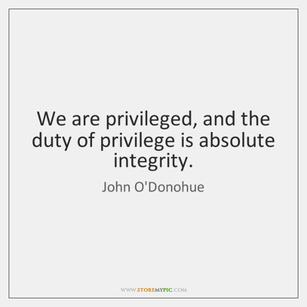 We are privileged, and the duty of privilege is absolute integrity.
