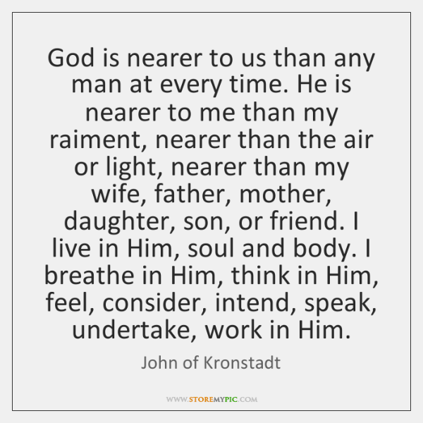 God is nearer to us than any man at every time. He ...