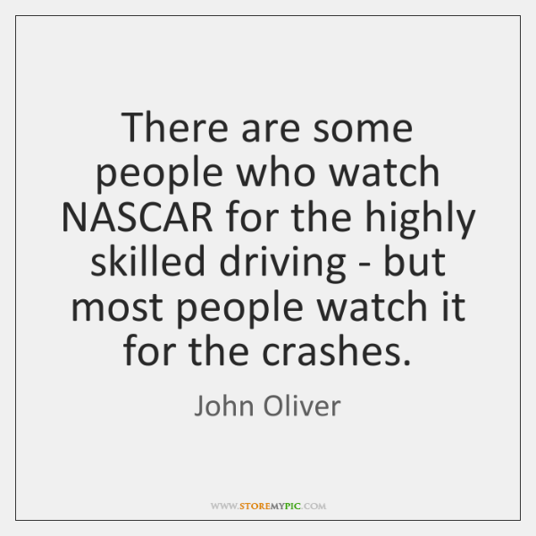 There are some people who watch NASCAR for the highly skilled driving ...