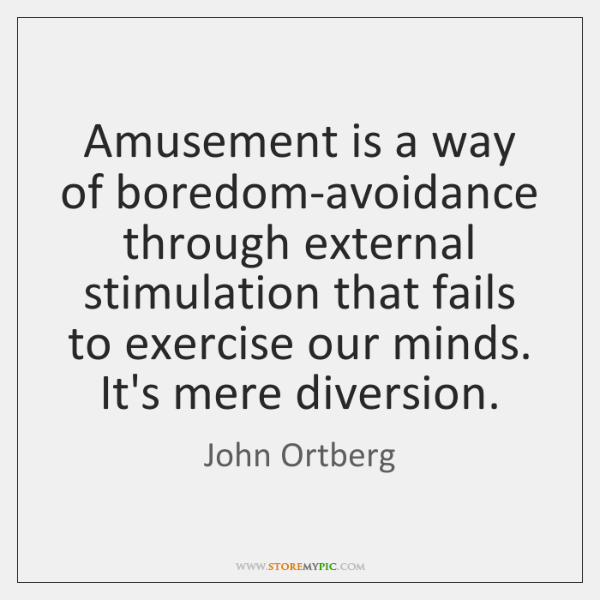Amusement is a way of boredom-avoidance through external stimulation that fails to ...