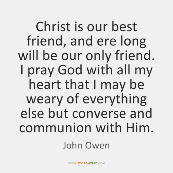 Christ is our best friend, and ere long will be our only ...