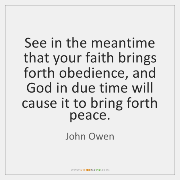 See in the meantime that your faith brings forth obedience, and God ...