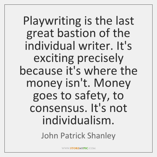 Playwriting is the last great bastion of the individual writer. It's exciting ...