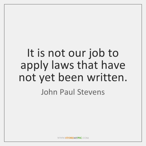 It is not our job to apply laws that have not yet ...