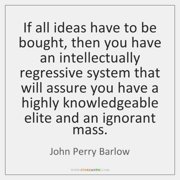 If all ideas have to be bought, then you have an intellectually ...