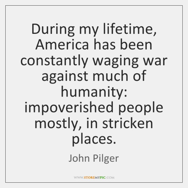 During my lifetime, America has been constantly waging war against much of ...