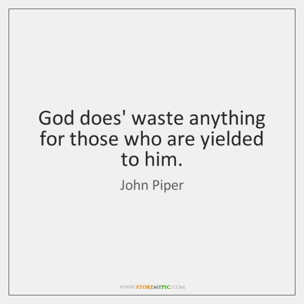 God does' waste anything for those who are yielded to him.