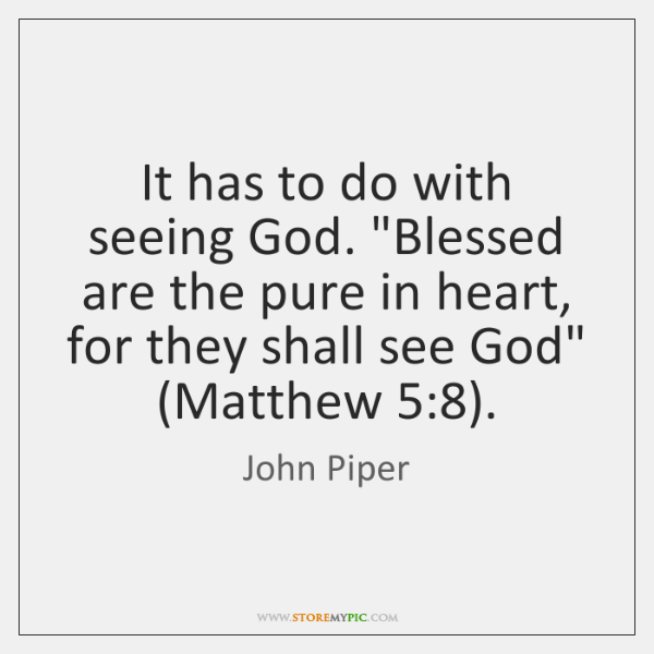 """It has to do with seeing God. """"Blessed are the pure in ..."""