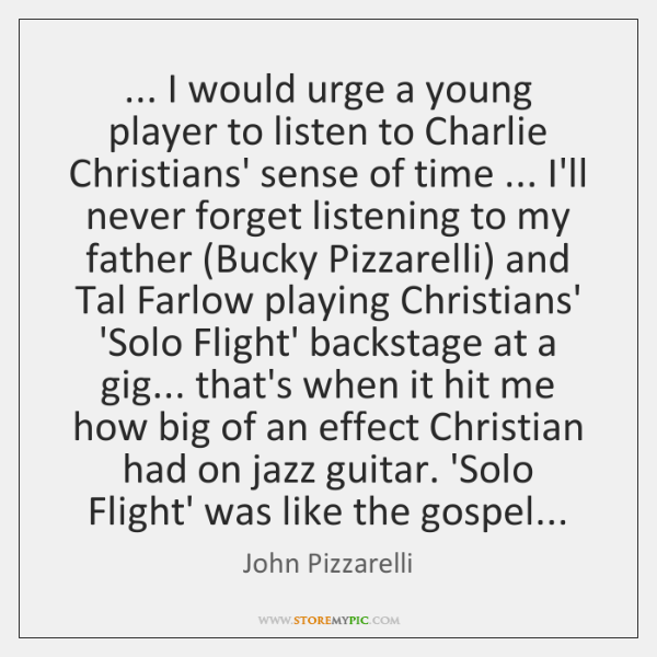 ... I would urge a young player to listen to Charlie Christians' sense ...