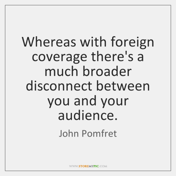 Whereas with foreign coverage there's a much broader disconnect between you and ...