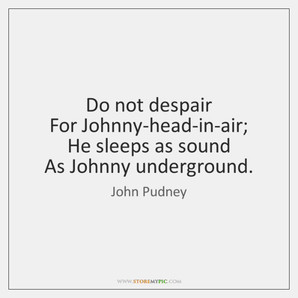 Do not despair   For Johnny-head-in-air;   He sleeps as sound   As Johnny underground.