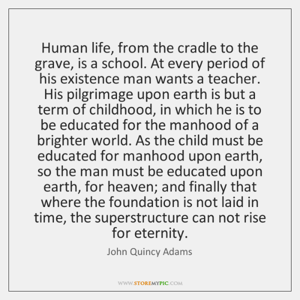 Human life, from the cradle to the grave, is a school. At ...