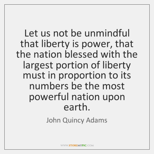 Let us not be unmindful that liberty is power, that the nation ...