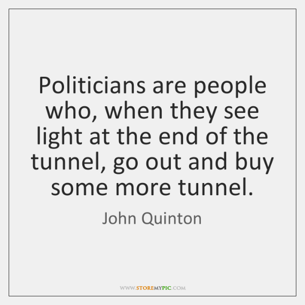 Politicians are people who, when they see light at the end of ...