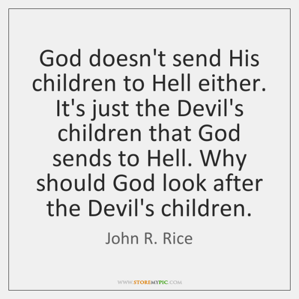 God doesn't send His children to Hell either. It's just the Devil's ...