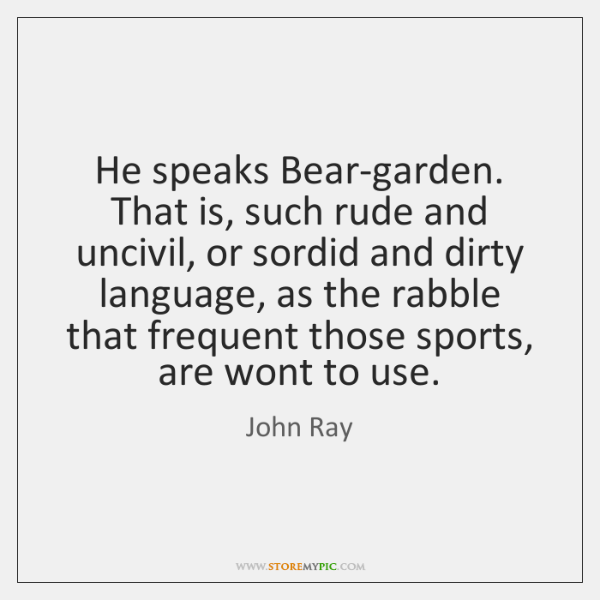He speaks Bear-garden. That is, such rude and uncivil, or sordid and ...