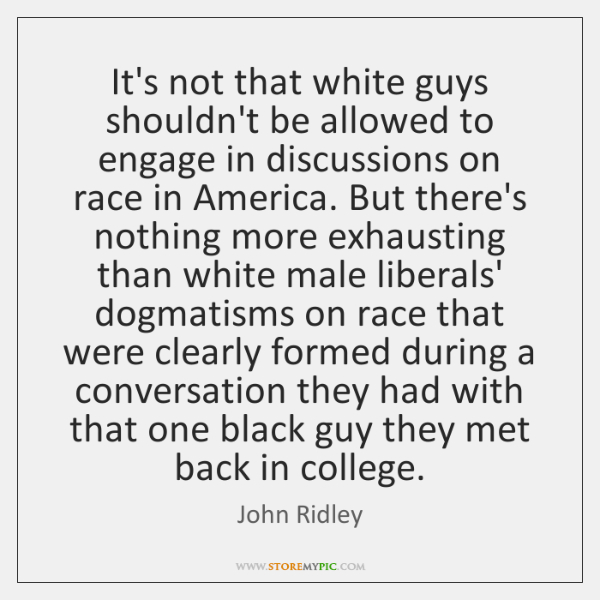 It's not that white guys shouldn't be allowed to engage in discussions ...