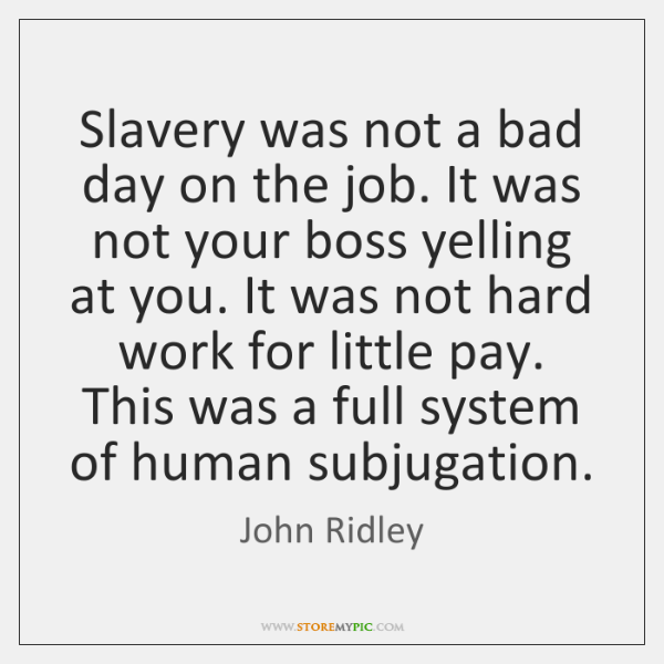 Slavery was not a bad day on the job. It was not ...