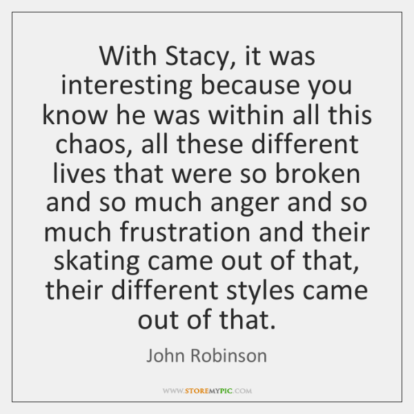 With Stacy, it was interesting because you know he was within all ...