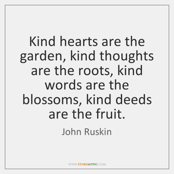 Kind hearts are the garden, kind thoughts are the roots, kind words ...