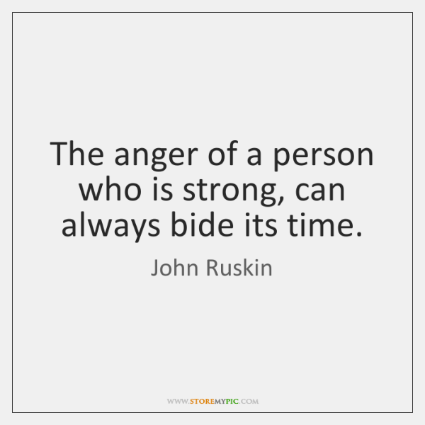 The anger of a person who is strong, can always bide its ...