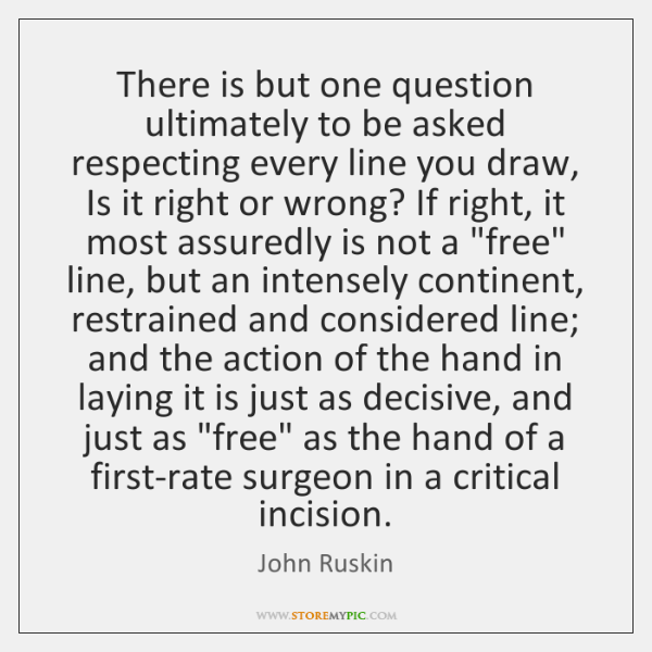 There is but one question ultimately to be asked respecting every line ...