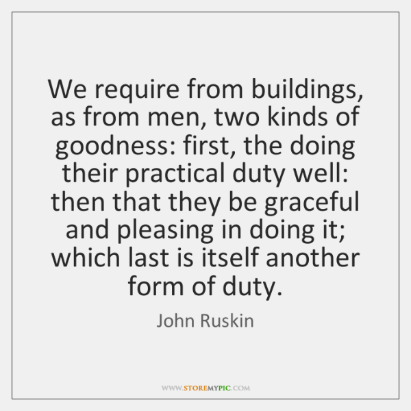 We require from buildings, as from men, two kinds of goodness: first, ...