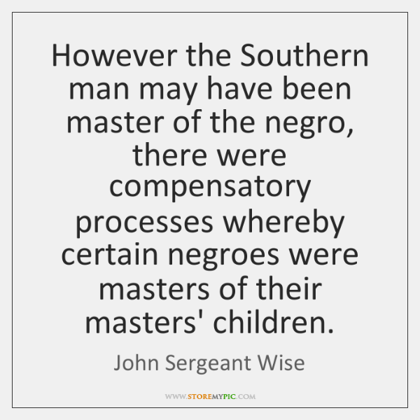 However the Southern man may have been master of the negro, there ...