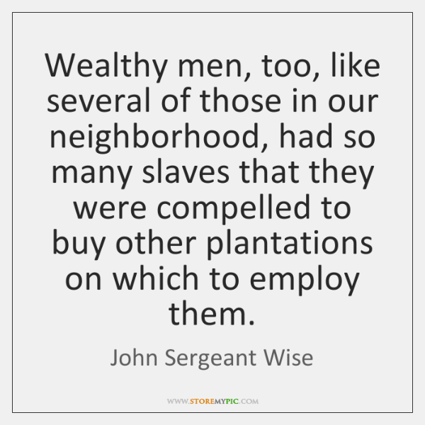 Wealthy men, too, like several of those in our neighborhood, had so ...