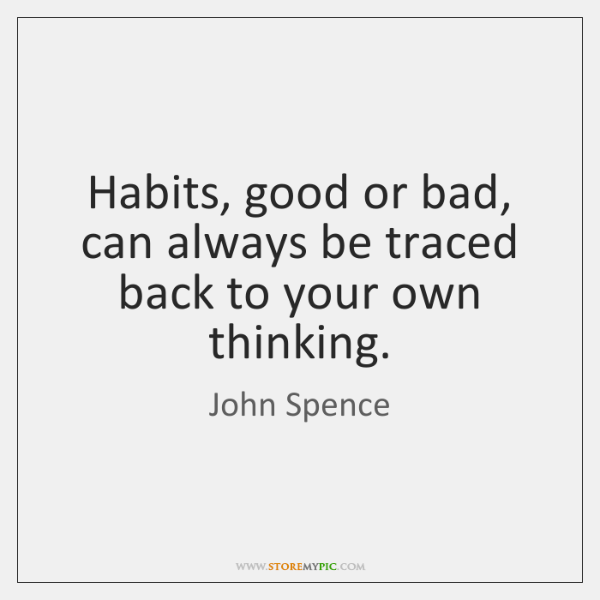 Habits, good or bad, can always be traced back to your own ...