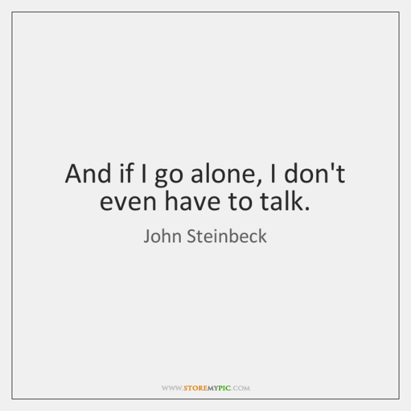 And if I go alone, I don't even have to talk.