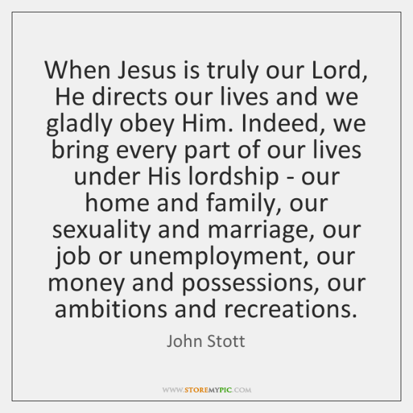 When Jesus is truly our Lord, He directs our lives and we ...