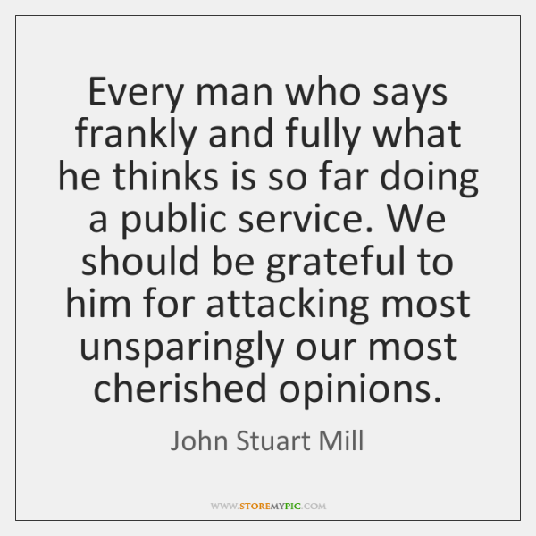 Every man who says frankly and fully what he thinks is so ...