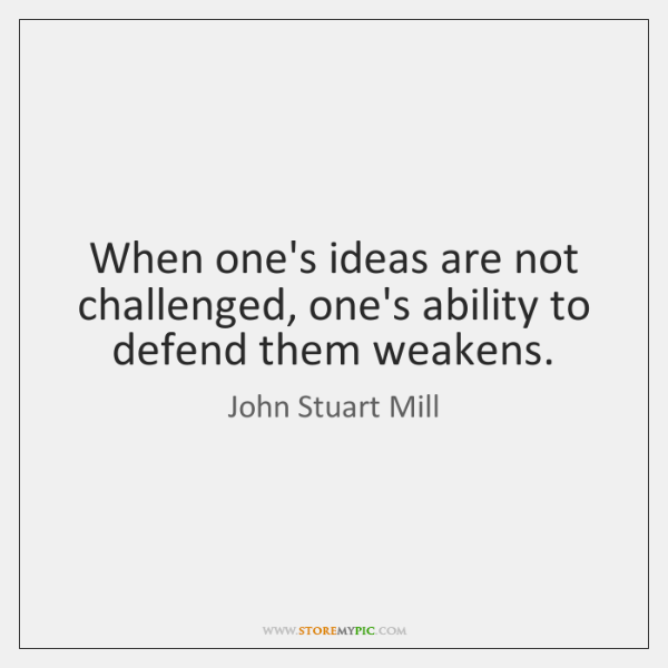 When one's ideas are not challenged, one's ability to defend them weakens.