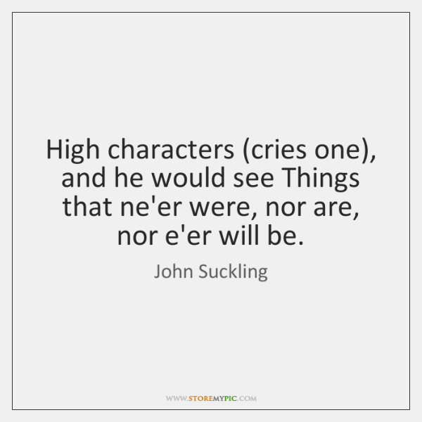 High characters (cries one), and he would see Things that ne'er were, ...