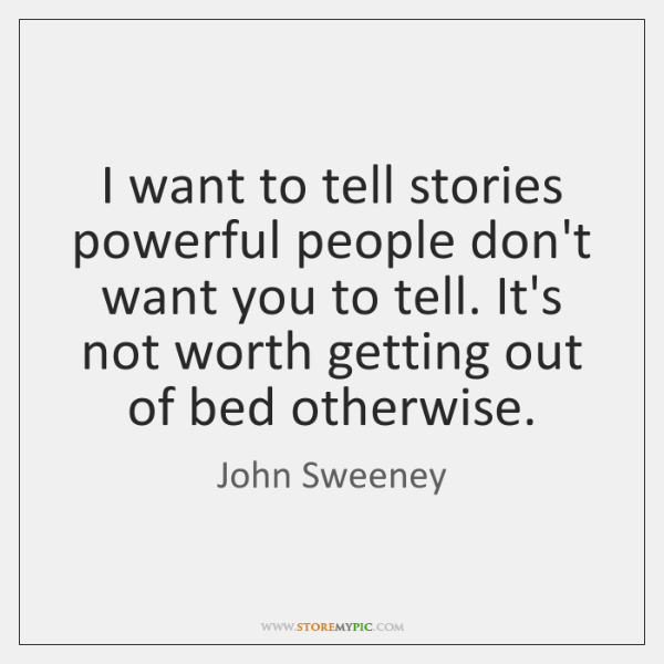 I want to tell stories powerful people don't want you to tell. ...
