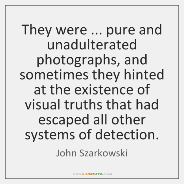 They were ... pure and unadulterated photographs, and sometimes they hinted at the ...