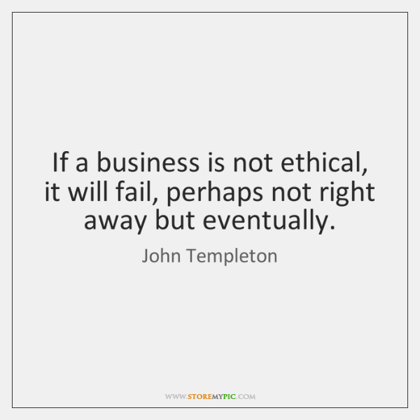If a business is not ethical, it will fail, perhaps not right ...