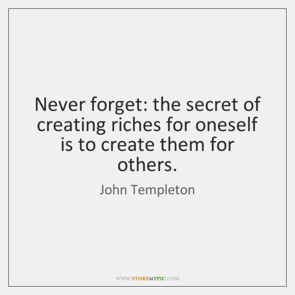 Never forget: the secret of creating riches for oneself is to create ...