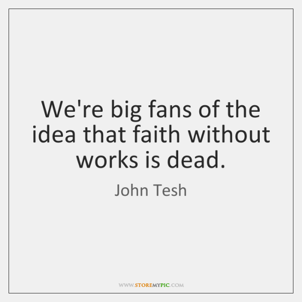 We're big fans of the idea that faith without works is dead.