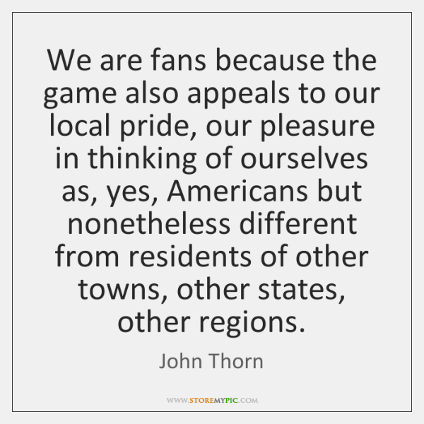 We are fans because the game also appeals to our local pride, ...