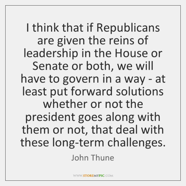 I think that if Republicans are given the reins of leadership in ...