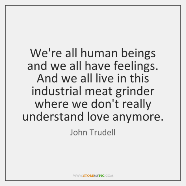 We're all human beings and we all have feelings. And we all ...