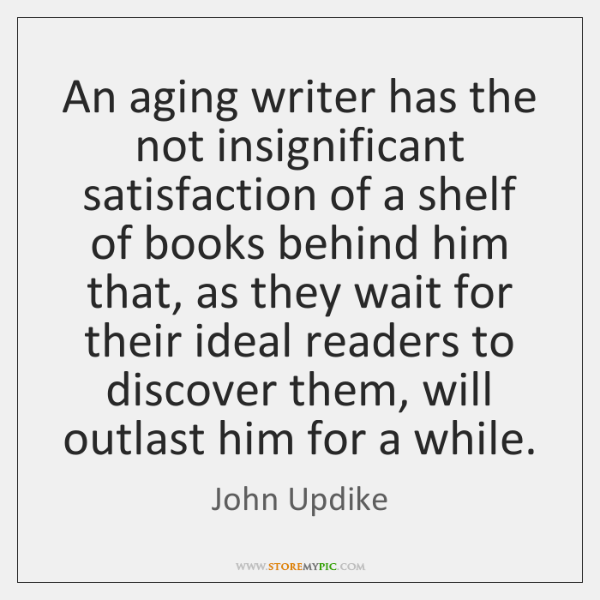 An aging writer has the not insignificant satisfaction of a shelf of ...