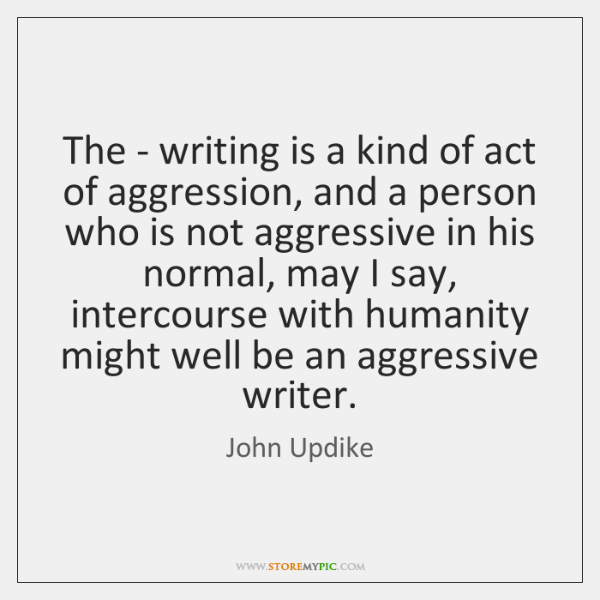 The - writing is a kind of act of aggression, and a ...