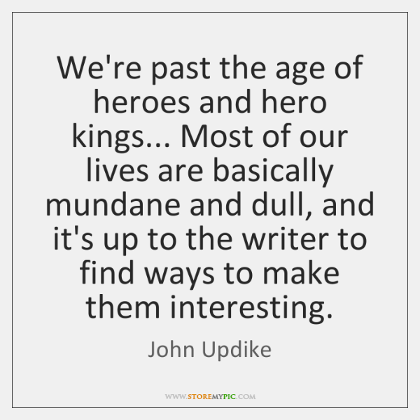 We're past the age of heroes and hero kings... Most of our ...