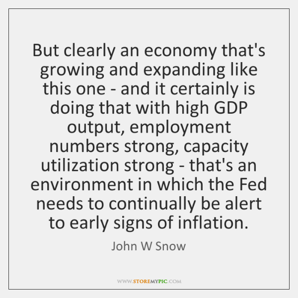 But clearly an economy that's growing and expanding like this one - ...
