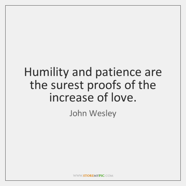Humility and patience are the surest proofs of the increase of love.